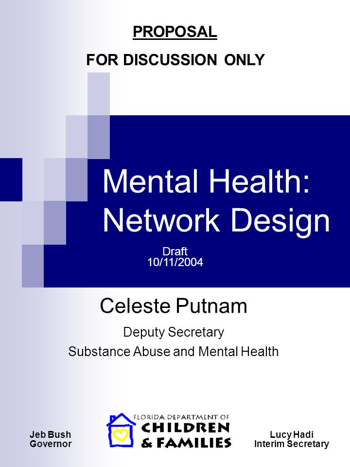 Mental Health: Network Design Celeste Putnam Deputy Secretary Substance Abuse and Mental Health Jeb Bush Governor Lucy Hadi Interim Secretary PROPOSAL FOR DISCUSSION ONLY Draft 10/11/2004