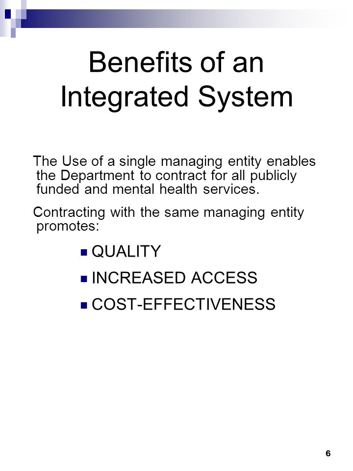 6 Benefits of an Integrated System The Use of a single managing entity enables the Department to contract for all publicly funded and mental health services.
