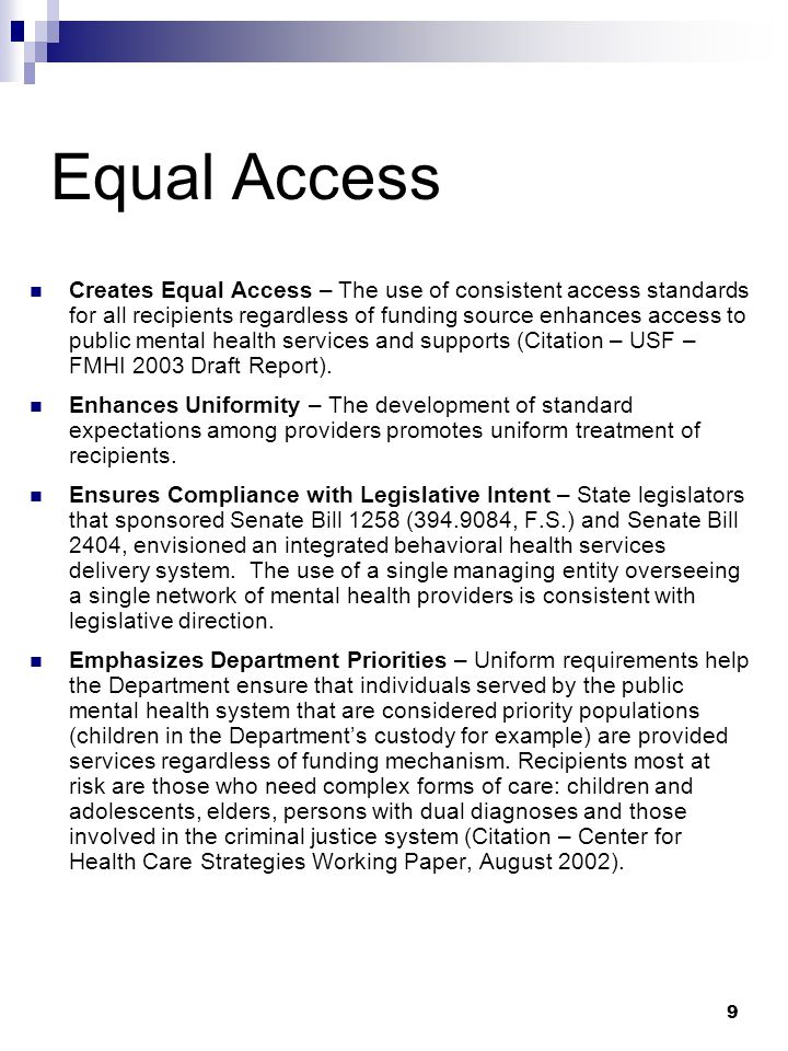 9 Equal Access Creates Equal Access – The use of consistent access standards for all recipients regardless of funding source enhances access to public mental health services and supports (Citation – USF – FMHI 2003 Draft Report).