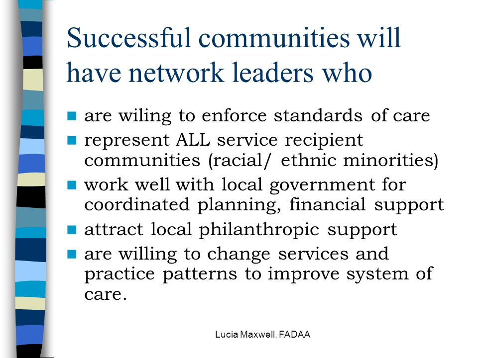 Lucia Maxwell, FADAA Successful communities will have network leaders who are wiling to enforce standards of care represent ALL service recipient communities (racial/ ethnic minorities) work well with local government for coordinated planning, financial support attract local philanthropic support are willing to change services and practice patterns to improve system of care.