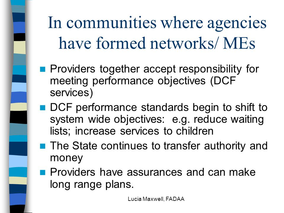 Lucia Maxwell, FADAA In communities where agencies have formed networks/ MEs Providers together accept responsibility for meeting performance objectives (DCF services) DCF performance standards begin to shift to system wide objectives: e.g.