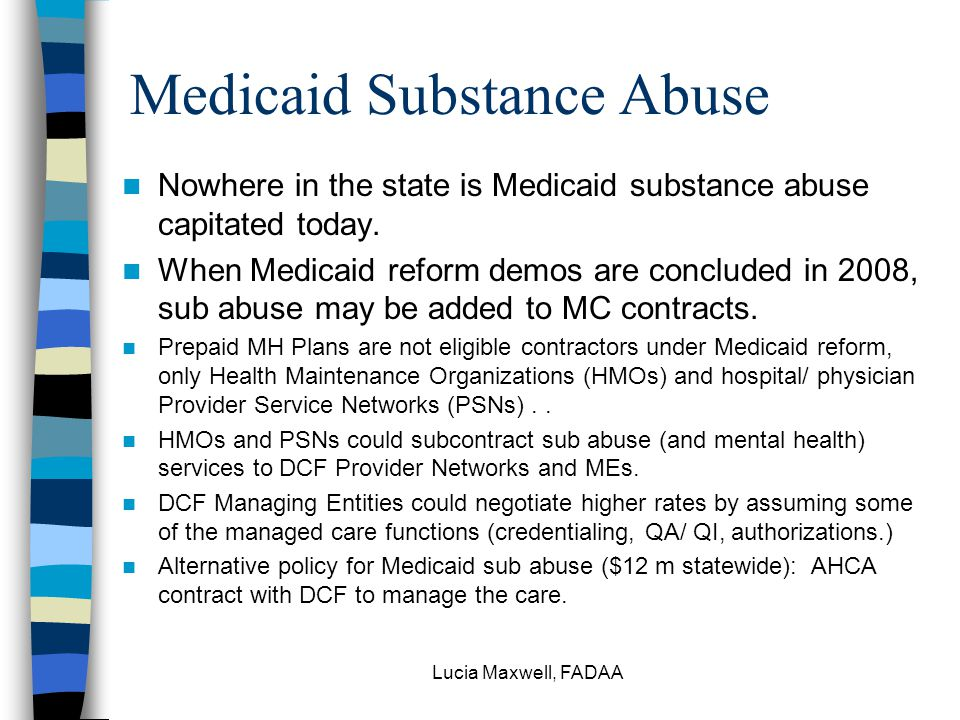 Lucia Maxwell, FADAA Medicaid Substance Abuse Nowhere in the state is Medicaid substance abuse capitated today.
