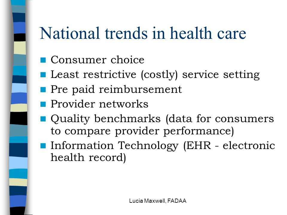 Lucia Maxwell, FADAA National trends in health care Consumer choice Least restrictive (costly) service setting Pre paid reimbursement Provider network
