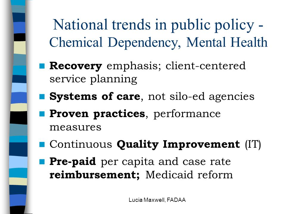 Lucia Maxwell, FADAA National trends in public policy - Chemical Dependency, Mental Health Recovery emphasis; client ‑ centered service planning Systems of care, not silo-ed agencies Proven practices, performance measures Continuous Quality Improvement (IT) Pre-paid per capita and case rate reimbursement; Medicaid reform