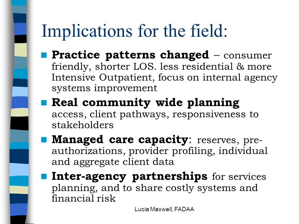 Lucia Maxwell, FADAA Implications for the field: Practice patterns changed – consumer friendly, shorter LOS. less residential & more Intensive Outpati
