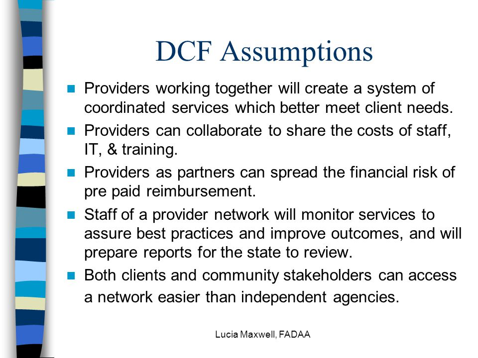 Lucia Maxwell, FADAA History of DCF Managed Care Initiatives CSAT report 2000: networks, care management Commission on MH/ SA: need system changes in contracting, financing SB 1258 (2001): quality/ best practices, data for planning, risk sharing/ control costs, flexibility to fit payment to service needs.