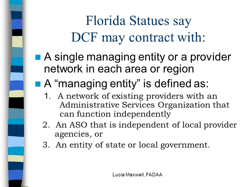 "Lucia Maxwell, FADAA Florida Statues say DCF may contract with: A single managing entity or a provider network in each area or region A ""managing enti"