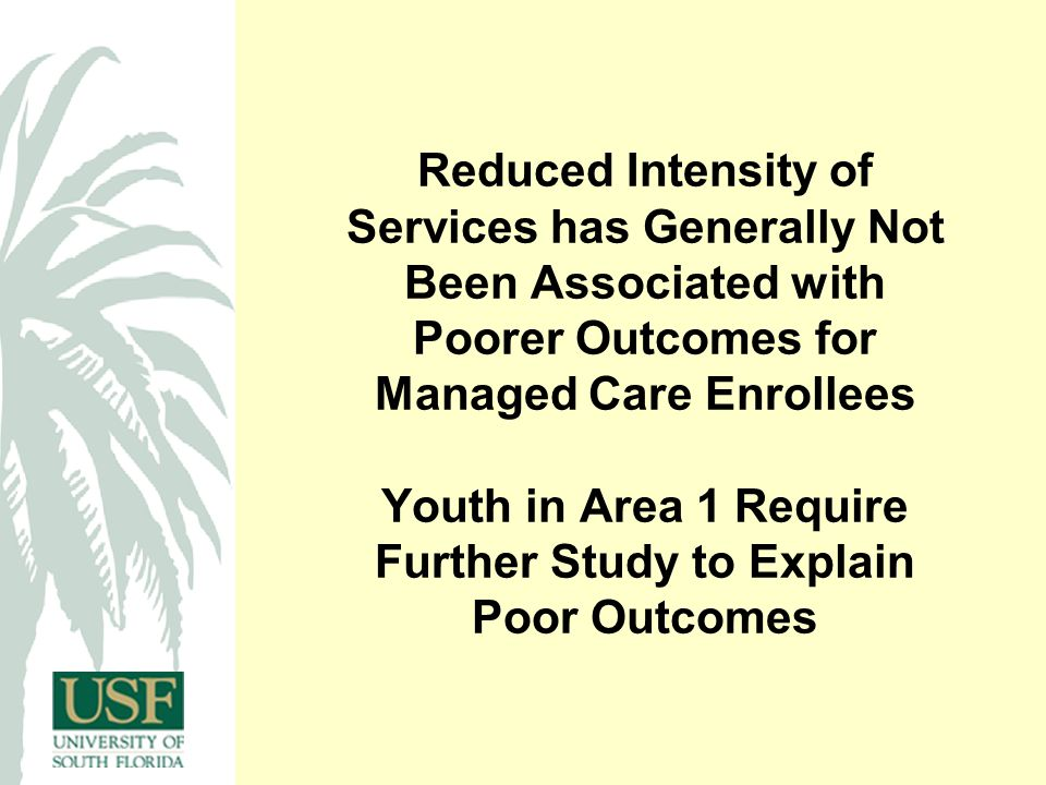Reduced Intensity of Services has Generally Not Been Associated with Poorer Outcomes for Managed Care Enrollees Youth in Area 1 Require Further Study to Explain Poor Outcomes