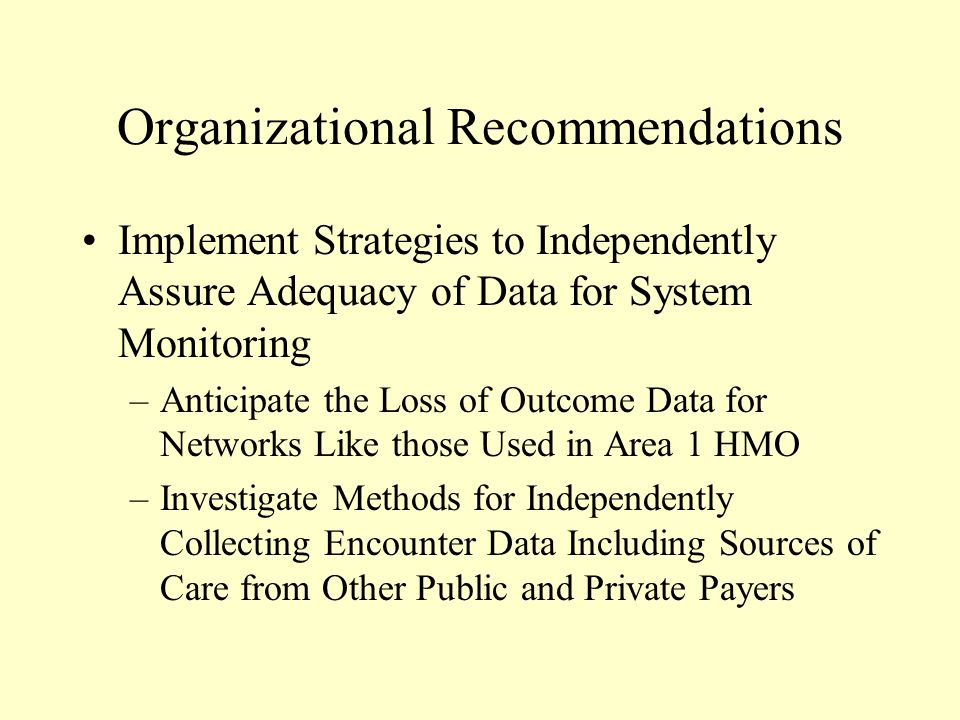 Organizational Recommendations Implement Strategies to Independently Assure Adequacy of Data for System Monitoring –Anticipate the Loss of Outcome Data for Networks Like those Used in Area 1 HMO –Investigate Methods for Independently Collecting Encounter Data Including Sources of Care from Other Public and Private Payers