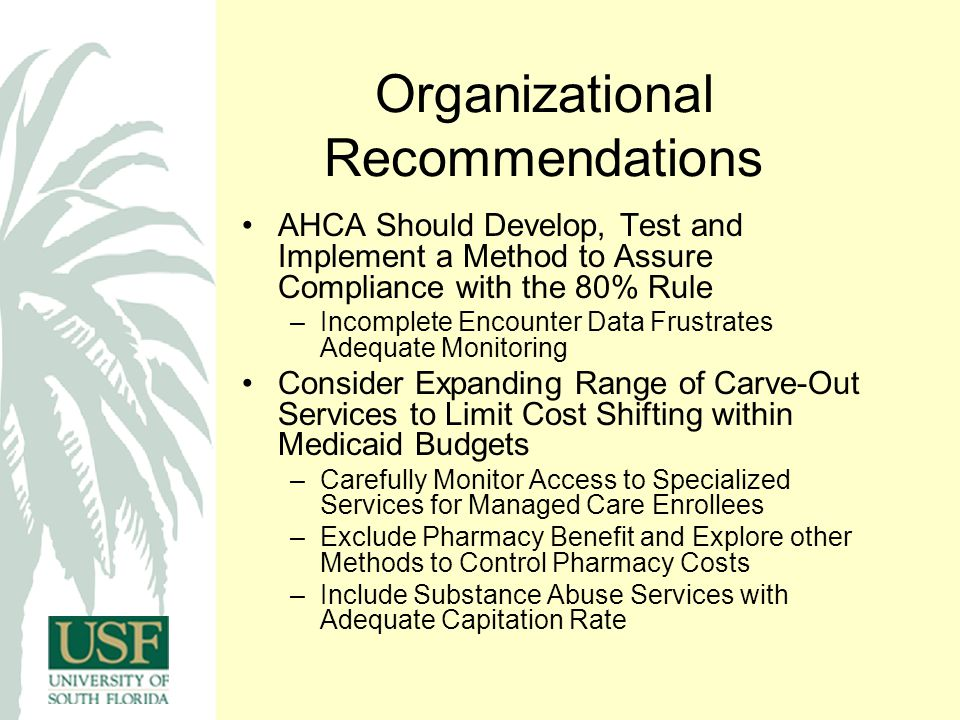 Organizational Recommendations AHCA Should Develop, Test and Implement a Method to Assure Compliance with the 80% Rule –Incomplete Encounter Data Frustrates Adequate Monitoring Consider Expanding Range of Carve-Out Services to Limit Cost Shifting within Medicaid Budgets –Carefully Monitor Access to Specialized Services for Managed Care Enrollees –Exclude Pharmacy Benefit and Explore other Methods to Control Pharmacy Costs –Include Substance Abuse Services with Adequate Capitation Rate