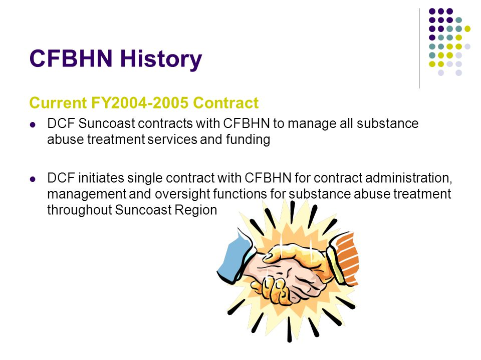 CFBHN History Current FY2004-2005 Contract DCF Suncoast contracts with CFBHN to manage all substance abuse treatment services and funding DCF initiates single contract with CFBHN for contract administration, management and oversight functions for substance abuse treatment throughout Suncoast Region
