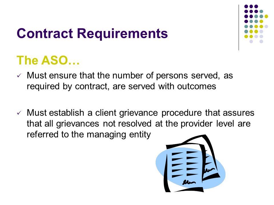 Contract Requirements The ASO… Must ensure that the number of persons served, as required by contract, are served with outcomes Must establish a client grievance procedure that assures that all grievances not resolved at the provider level are referred to the managing entity