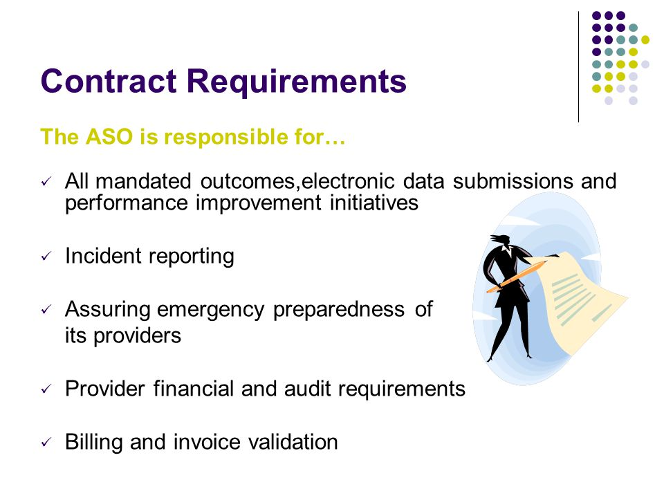 Contract Requirements The ASO is responsible for… All mandated outcomes,electronic data submissions and performance improvement initiatives Incident reporting Assuring emergency preparedness of its providers Provider financial and audit requirements Billing and invoice validation