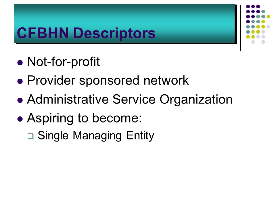 CFBHN Descriptors Not-for-profit Provider sponsored network Administrative Service Organization Aspiring to become:  Single Managing Entity