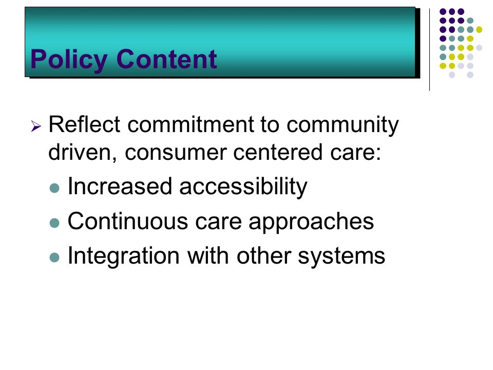 Policy Content  Reflect commitment to community driven, consumer centered care: Increased accessibility Continuous care approaches Integration with other systems