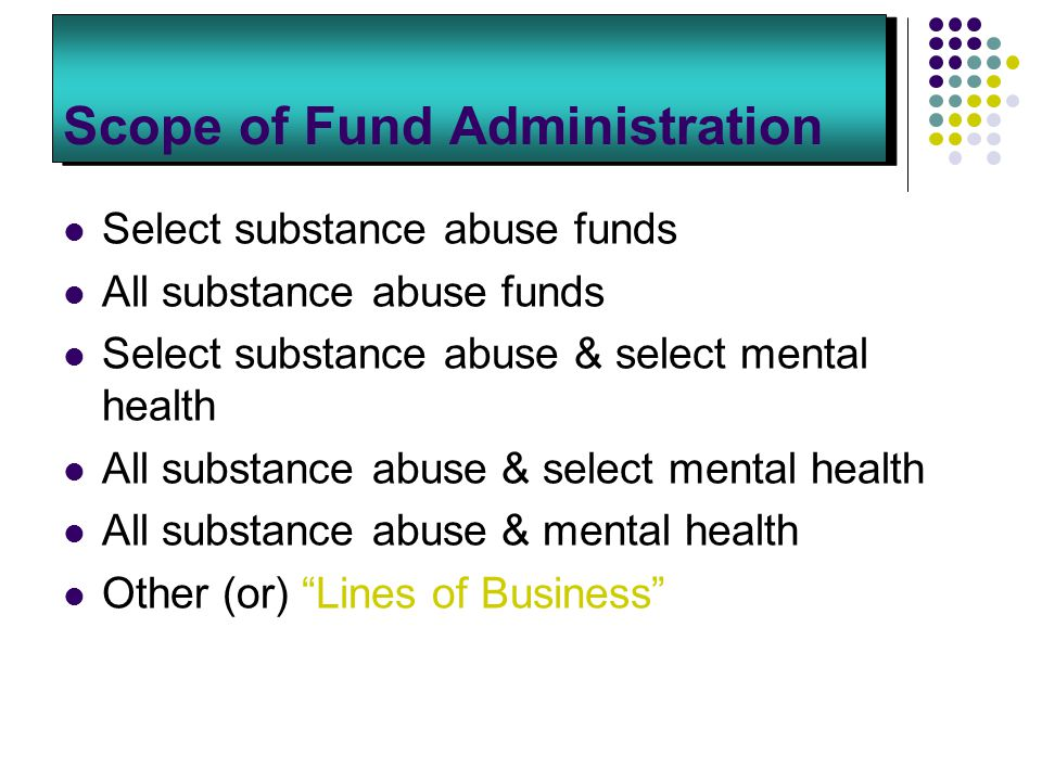 Scope of Fund Administration Select substance abuse funds All substance abuse funds Select substance abuse & select mental health All substance abuse & select mental health All substance abuse & mental health Other (or) Lines of Business