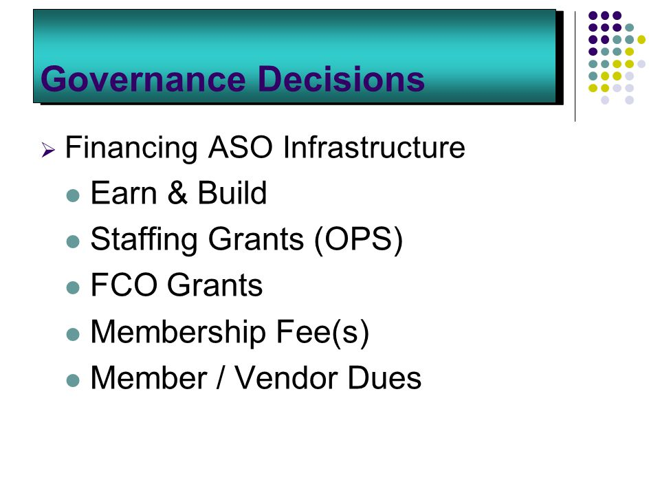 Governance Decisions  Financing ASO Infrastructure Earn & Build Staffing Grants (OPS) FCO Grants Membership Fee(s) Member / Vendor Dues