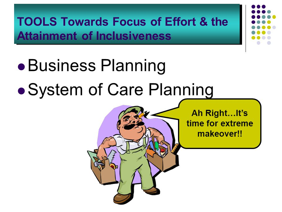 TOOLS Towards Focus of Effort & the Attainment of Inclusiveness Business Planning System of Care Planning Ah Right…It's time for extreme makeover!!