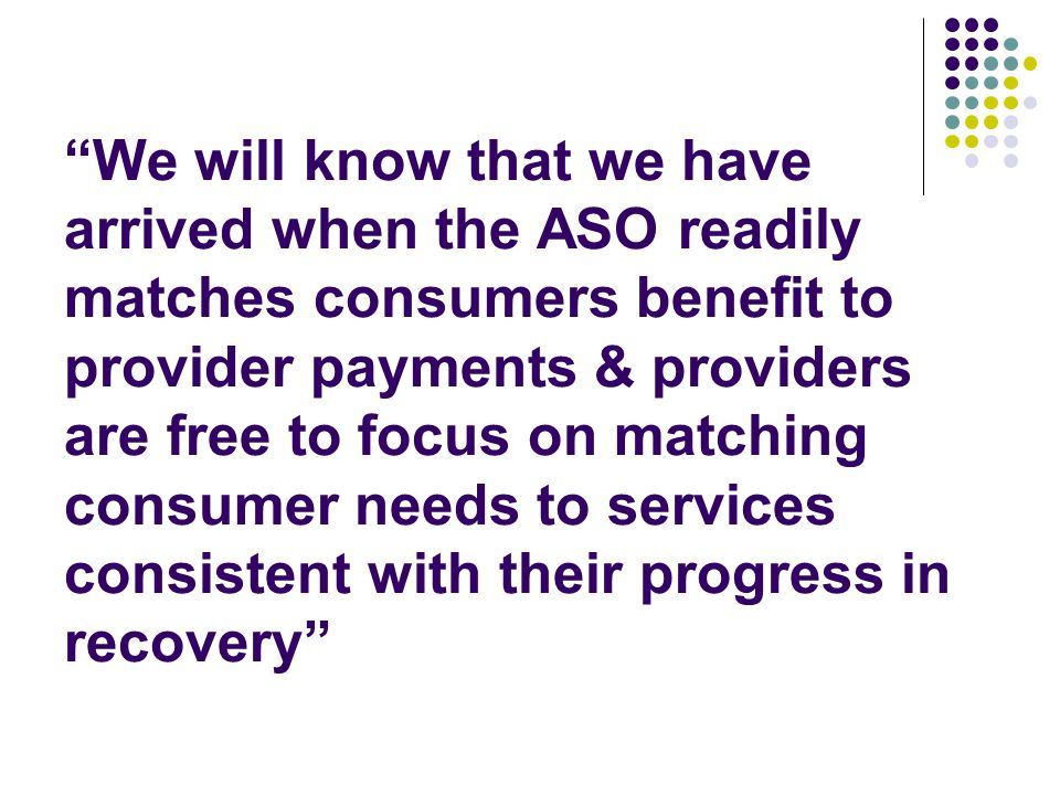 We will know that we have arrived when the ASO readily matches consumers benefit to provider payments & providers are free to focus on matching consumer needs to services consistent with their progress in recovery