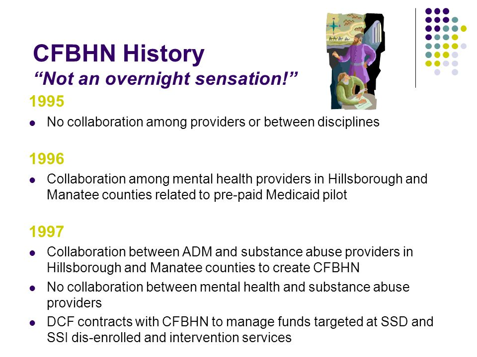CFBHN History Not an overnight sensation! 1995 No collaboration among providers or between disciplines 1996 Collaboration among mental health providers in Hillsborough and Manatee counties related to pre-paid Medicaid pilot 1997 Collaboration between ADM and substance abuse providers in Hillsborough and Manatee counties to create CFBHN No collaboration between mental health and substance abuse providers DCF contracts with CFBHN to manage funds targeted at SSD and SSI dis-enrolled and intervention services