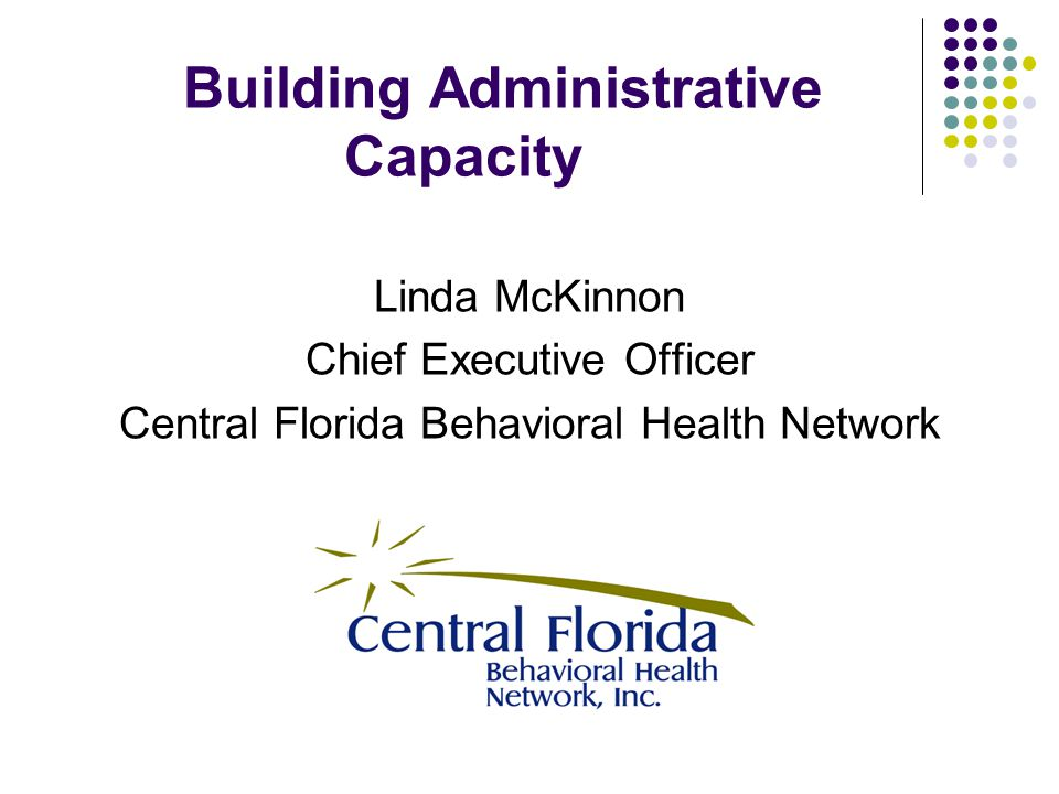 Building Administrative Capacity Linda McKinnon Chief Executive Officer Central Florida Behavioral Health Network