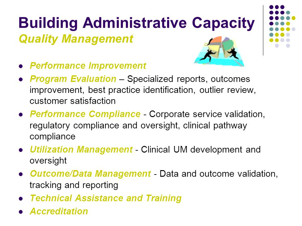 Building Administrative Capacity Quality Management Performance Improvement Program Evaluation – Specialized reports, outcomes improvement, best practice identification, outlier review, customer satisfaction Performance Compliance - Corporate service validation, regulatory compliance and oversight, clinical pathway compliance Utilization Management - Clinical UM development and oversight Outcome/Data Management - Data and outcome validation, tracking and reporting Technical Assistance and Training Accreditation