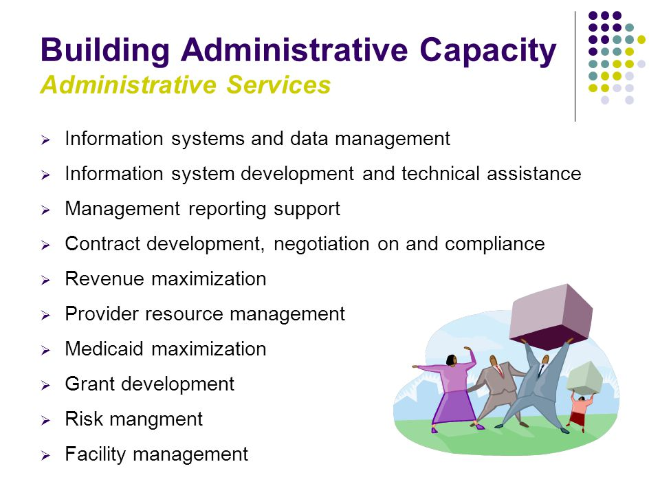 Building Administrative Capacity Administrative Services  Information systems and data management  Information system development and technical assistance  Management reporting support  Contract development, negotiation on and compliance  Revenue maximization  Provider resource management  Medicaid maximization  Grant development  Risk mangment  Facility management