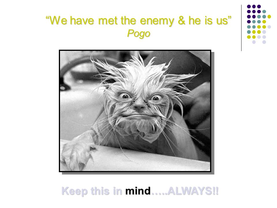 We have met the enemy & he is us Pogo Keep this in mind…..ALWAYS!!