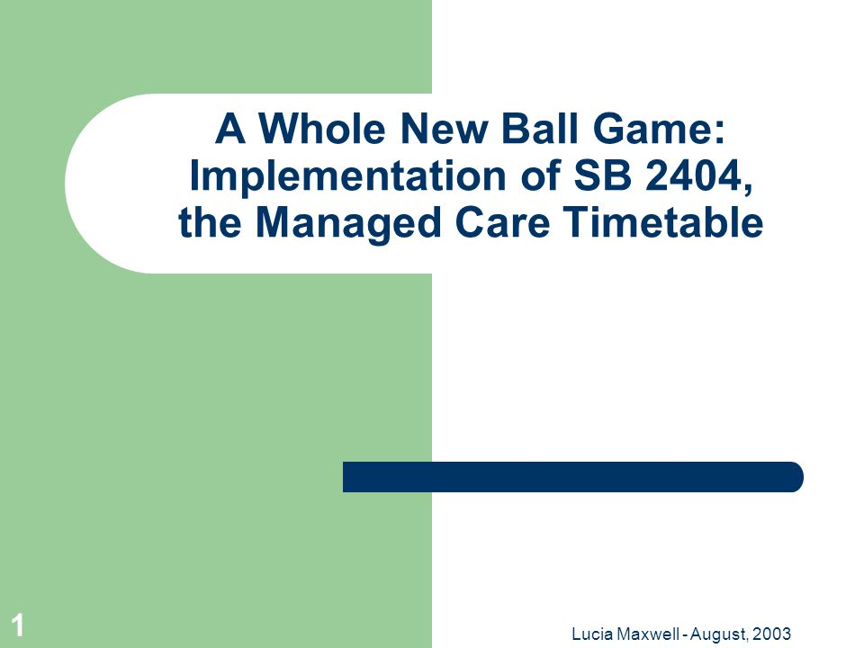 Lucia Maxwell - August, 2003 1 A Whole New Ball Game: Implementation of SB 2404, the Managed Care Timetable