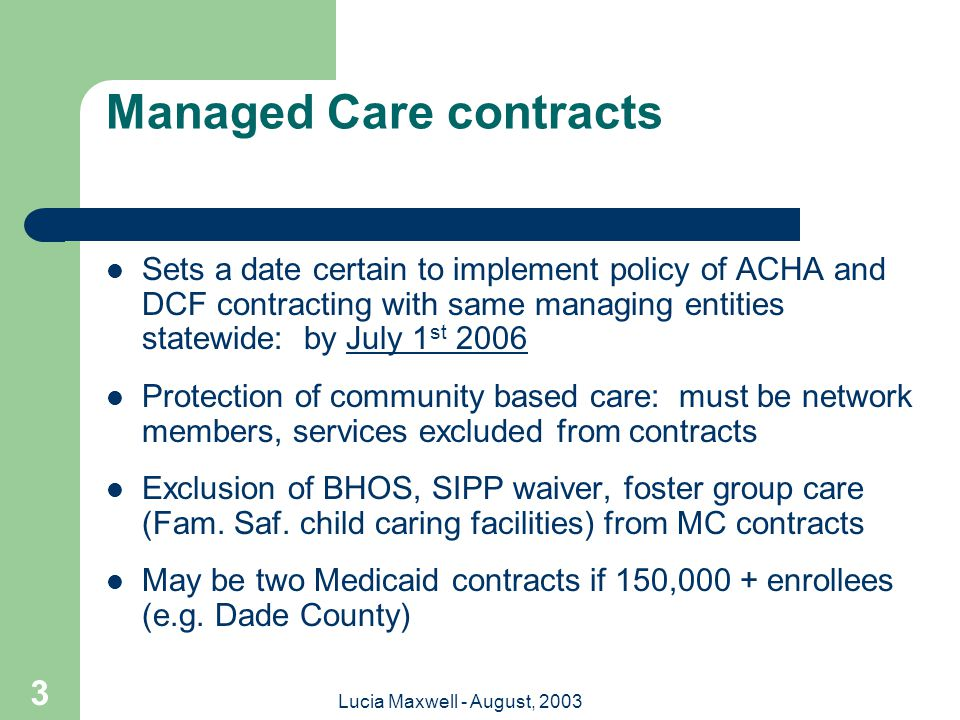 Lucia Maxwell - August, 2003 3 Managed Care contracts Sets a date certain to implement policy of ACHA and DCF contracting with same managing entities statewide: by July 1 st 2006 Protection of community based care: must be network members, services excluded from contracts Exclusion of BHOS, SIPP waiver, foster group care (Fam.