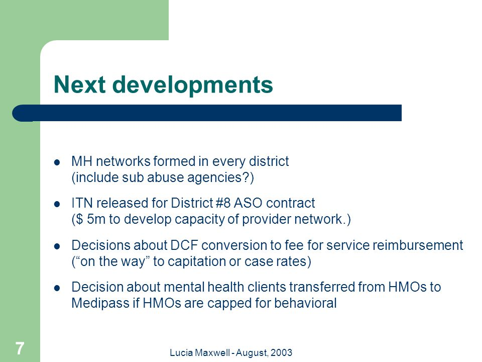 Lucia Maxwell - August, 2003 7 Next developments MH networks formed in every district (include sub abuse agencies?) ITN released for District #8 ASO contract ($ 5m to develop capacity of provider network.) Decisions about DCF conversion to fee for service reimbursement ( on the way to capitation or case rates) Decision about mental health clients transferred from HMOs to Medipass if HMOs are capped for behavioral