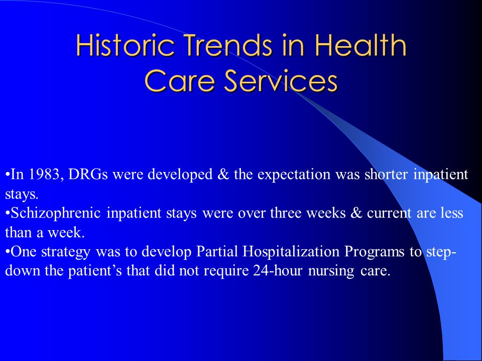 Historic Trends in Health Care Services In 1983, DRGs were developed & the expectation was shorter inpatient stays.