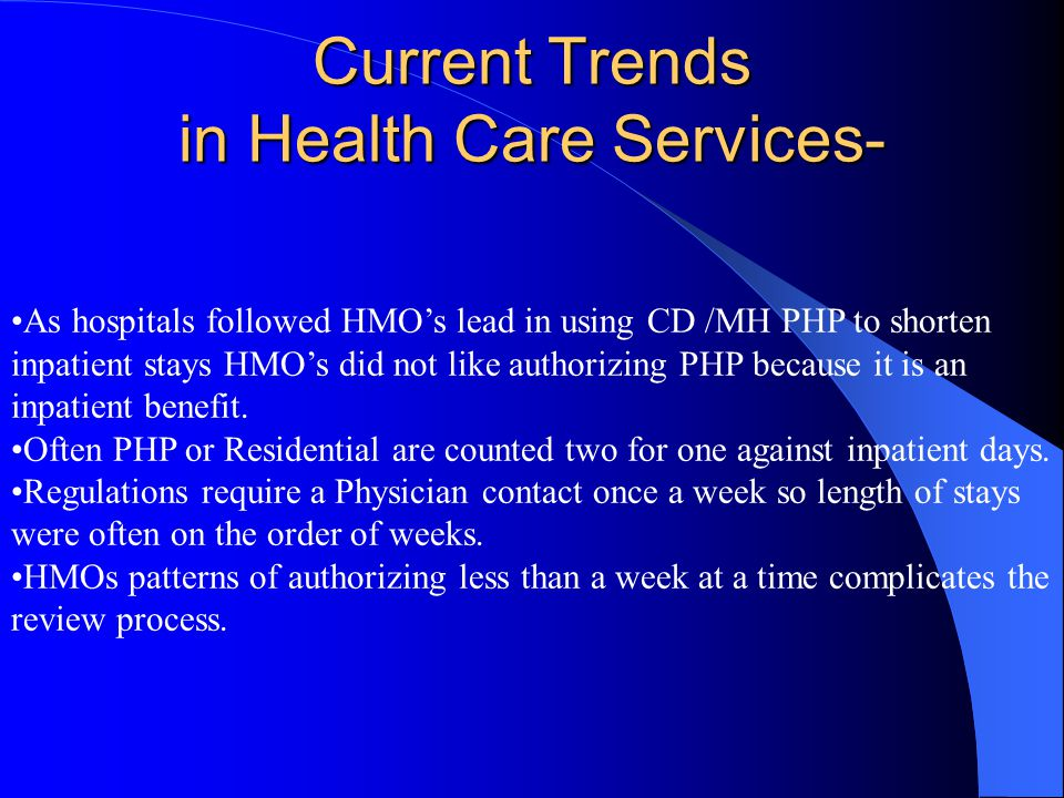 Current Trends in Health Care Services- As hospitals followed HMO's lead in using CD /MH PHP to shorten inpatient stays HMO's did not like authorizing