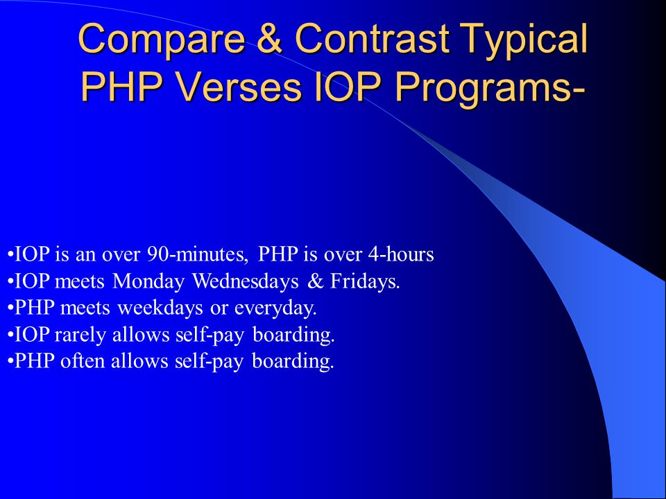 Compare & Contrast Typical PHP Verses IOP Programs- IOP is an over 90-minutes, PHP is over 4-hours IOP meets Monday Wednesdays & Fridays. PHP meets we