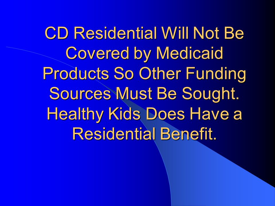 CD Residential Will Not Be Covered by Medicaid Products So Other Funding Sources Must Be Sought.