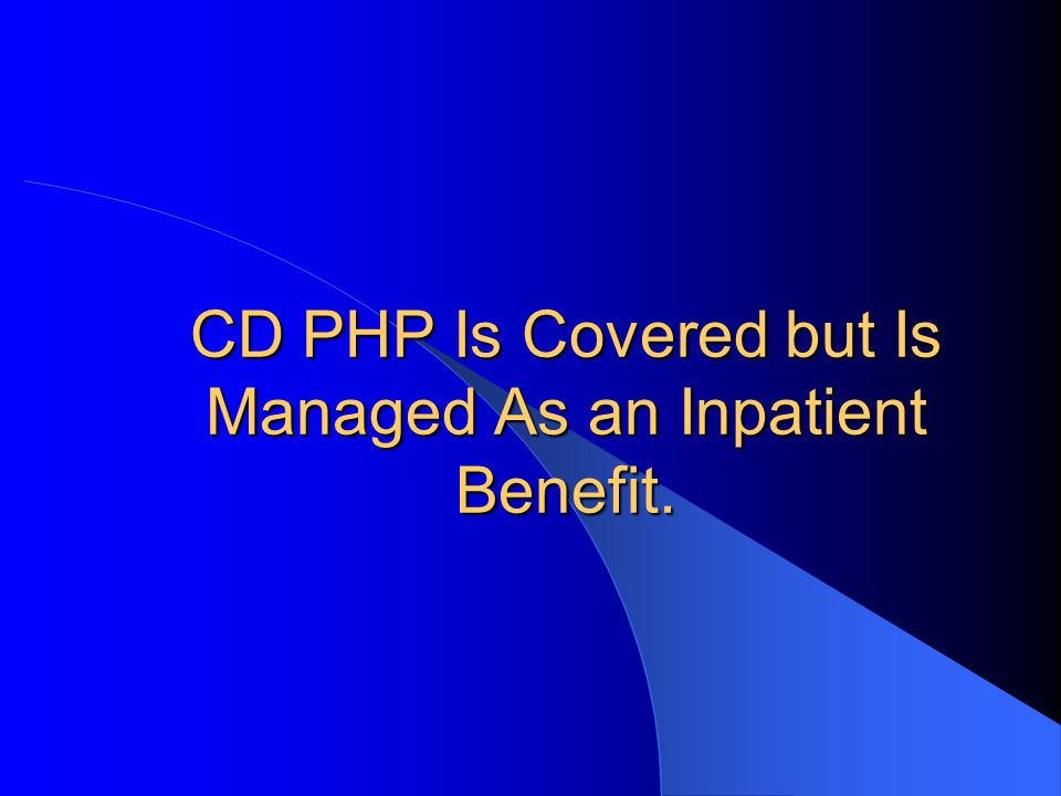 CD PHP Is Covered but Is Managed As an Inpatient Benefit.
