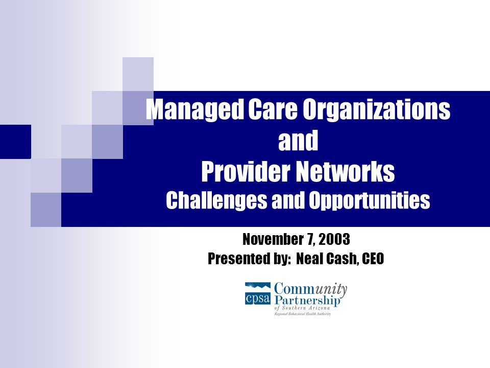 Managed Care Organizations and Provider Networks Challenges and Opportunities November 7, 2003 Presented by: Neal Cash, CEO