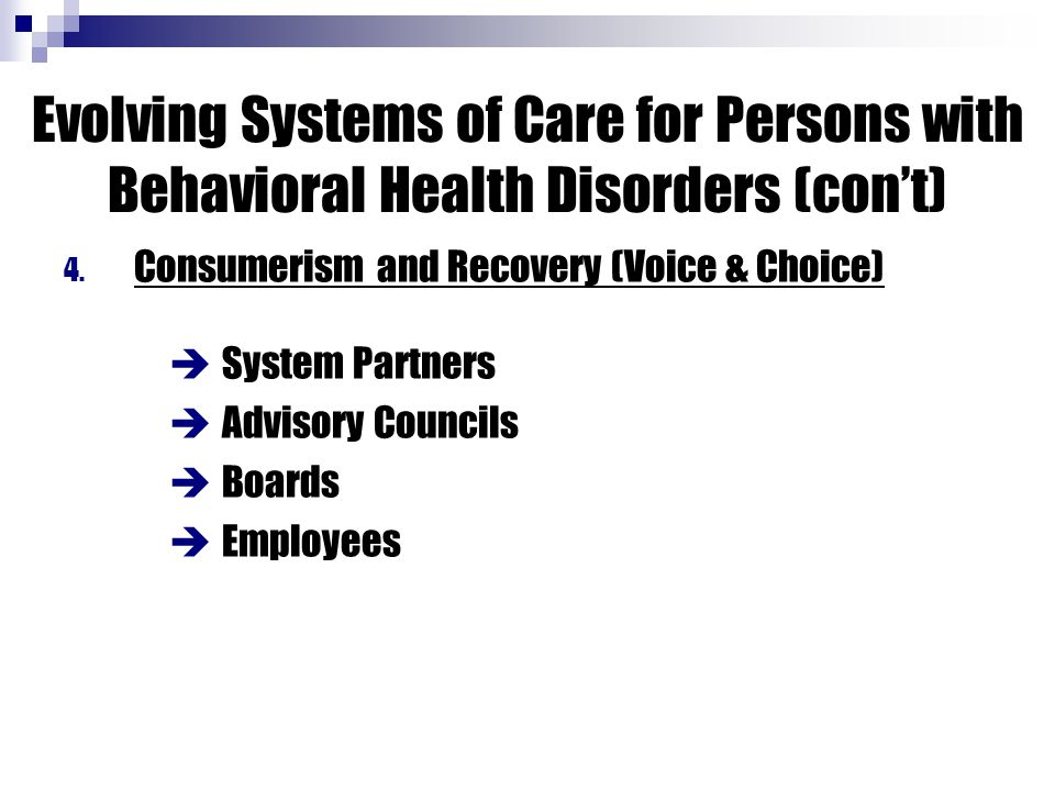 4. Consumerism and Recovery (Voice & Choice)  System Partners  Advisory Councils  Boards  Employees Evolving Systems of Care for Persons with Beha