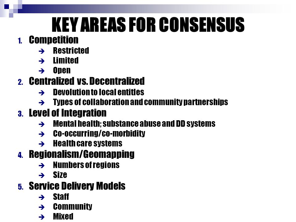 KEY AREAS FOR CONSENSUS 1. Competition  Restricted  Limited  Open 2. Centralized vs. Decentralized  Devolution to local entitles  Types of collab