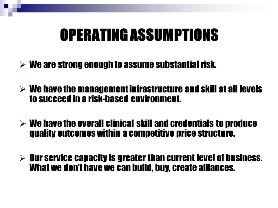 OPERATING ASSUMPTIONS  We are strong enough to assume substantial risk.