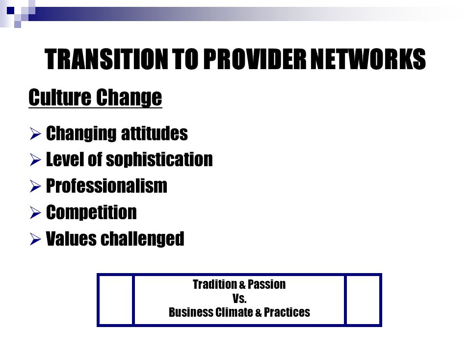 TRANSITION TO PROVIDER NETWORKS Culture Change  Changing attitudes  Level of sophistication  Professionalism  Competition  Values challenged Tradition & Passion Vs.