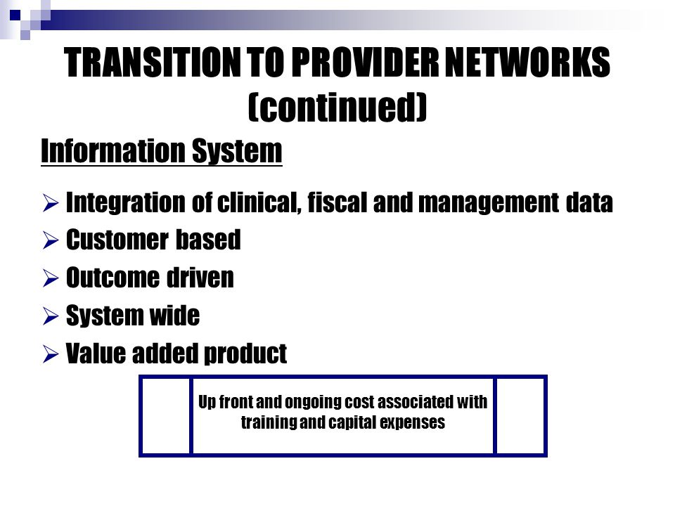 TRANSITION TO PROVIDER NETWORKS (continued) Information System  Integration of clinical, fiscal and management data  Customer based  Outcome driven  System wide  Value added product Up front and ongoing cost associated with training and capital expenses