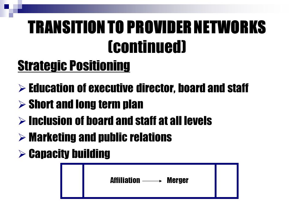 TRANSITION TO PROVIDER NETWORKS (continued) Strategic Positioning  Education of executive director, board and staff  Short and long term plan  Incl
