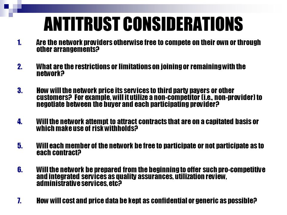 ANTITRUST CONSIDERATIONS 1.Are the network providers otherwise free to compete on their own or through other arrangements? 2.What are the restrictions