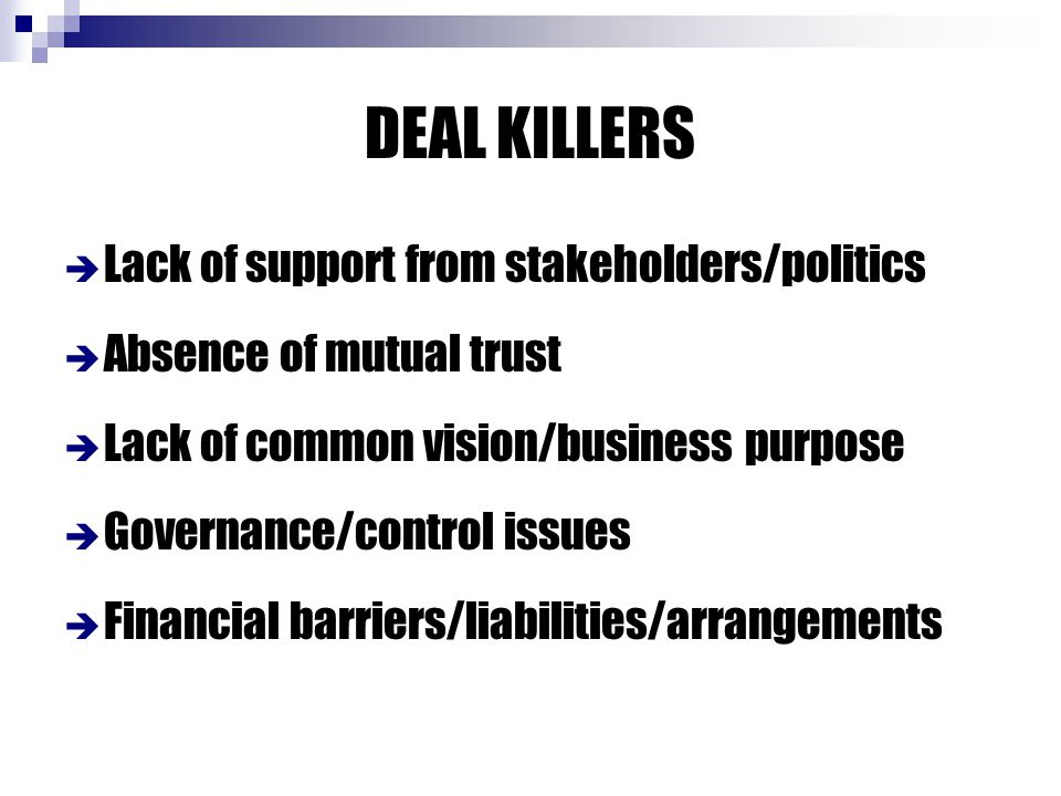 DEAL KILLERS  Lack of support from stakeholders/politics  Absence of mutual trust  Lack of common vision/business purpose  Governance/control issues  Financial barriers/liabilities/arrangements