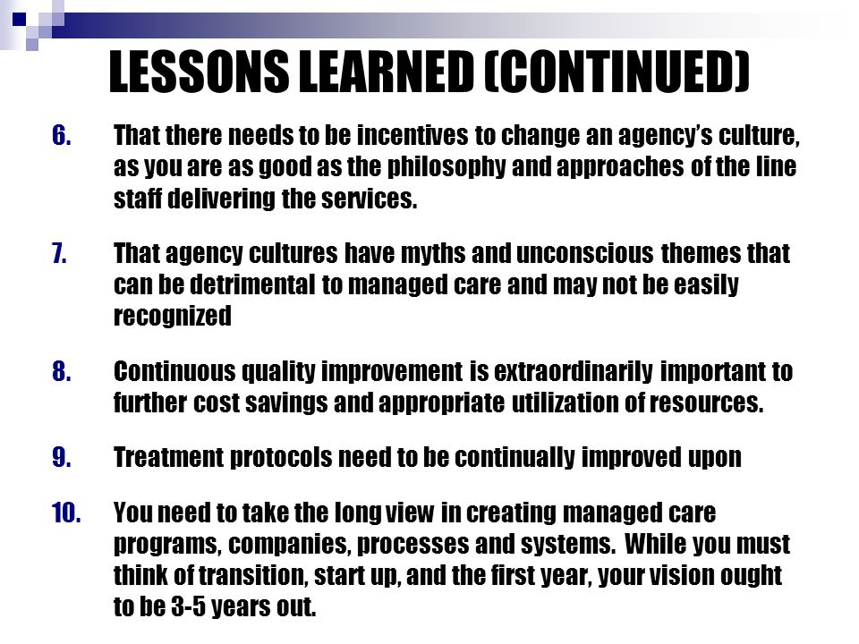 LESSONS LEARNED (CONTINUED) 6.That there needs to be incentives to change an agency's culture, as you are as good as the philosophy and approaches of the line staff delivering the services.