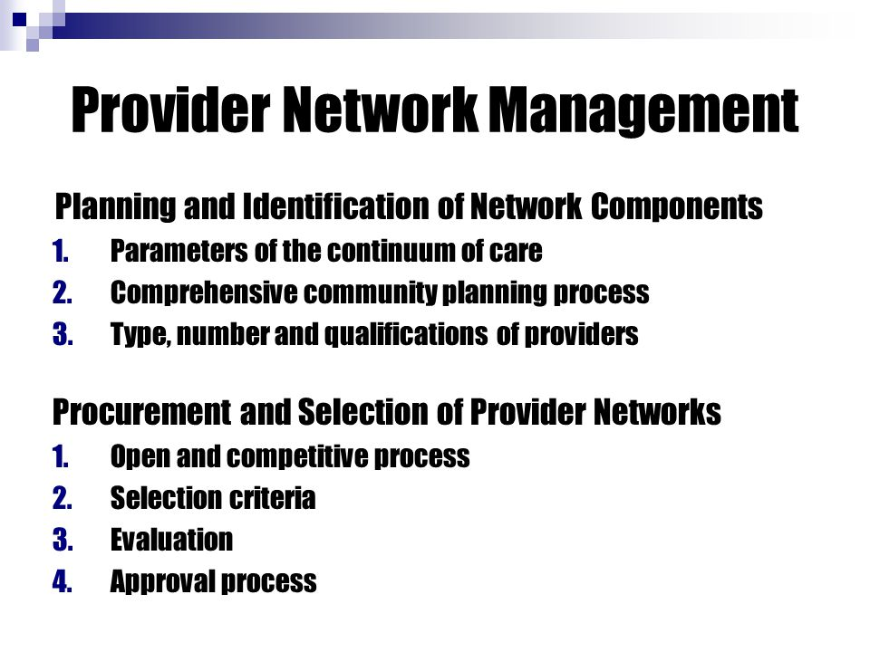 Provider Network Management Planning and Identification of Network Components 1.Parameters of the continuum of care 2.Comprehensive community planning process 3.Type, number and qualifications of providers Procurement and Selection of Provider Networks 1.Open and competitive process 2.Selection criteria 3.Evaluation 4.Approval process