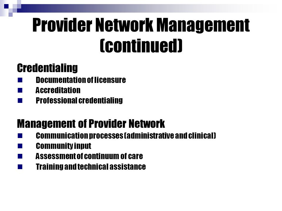 Provider Network Management (continued) Credentialing Documentation of licensure Accreditation Professional credentialing Management of Provider Network Communication processes (administrative and clinical) Community input Assessment of continuum of care Training and technical assistance