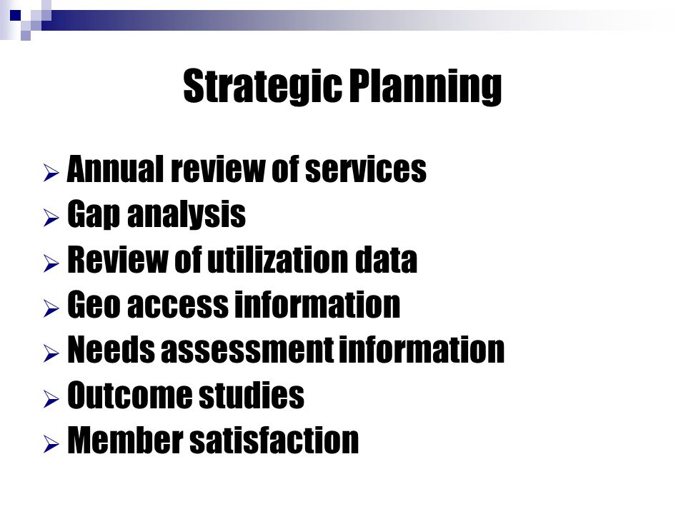 Strategic Planning  Annual review of services  Gap analysis  Review of utilization data  Geo access information  Needs assessment information  O