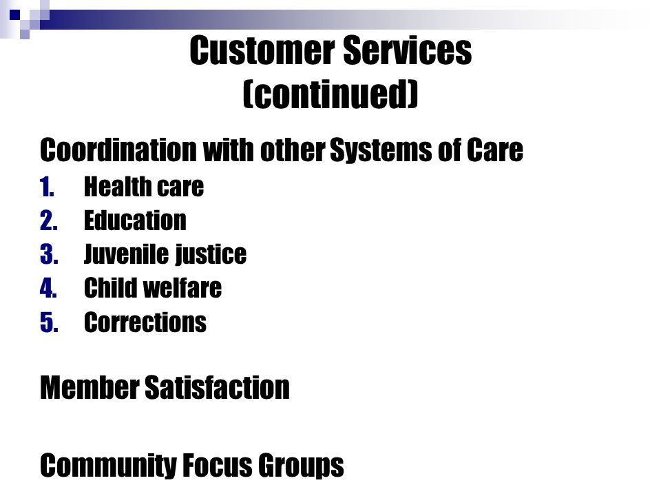 Customer Services (continued) Coordination with other Systems of Care 1.Health care 2.Education 3.Juvenile justice 4.Child welfare 5.Corrections Member Satisfaction Community Focus Groups